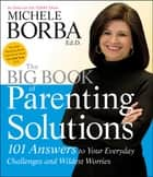 The Big Book of Parenting Solutions - 101 Answers to Your Everyday Challenges and Wildest Worries ebook by Michele Borba