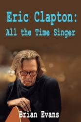 Eric Clapton: All the Time Singer ebook by Brian Evans