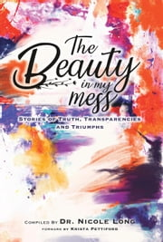 The Beauty In My Mess: Stories of Truth, Transparencies and Triumphs ebook by Dr. Nicole Long, Tae McKinney, Kayla Brissi,...