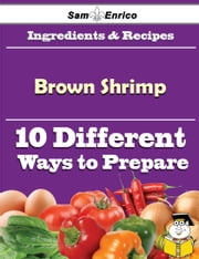 10 Ways to Use Brown Shrimp (Recipe Book) ebook by Kasi Metzger,Sam Enrico