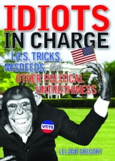 Idiots in Charge - Lies, Trick, Misdeeds, and Other Political Untruthiness ebook by Leland Gregory