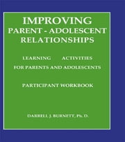 Improving Parent-Adolescent Relationships: Learning Activities For Parents and adolescents ebook by Darrell J. Burnett