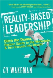 Reality-Based Leadership - Ditch the Drama, Restore Sanity to the Workplace, and Turn Excuses into Results ebook by Cy Wakeman,Larry Winget