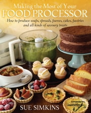 Making the Most of Your Food Processor - How to Produce Soups, Spreads, Purees, Cakes, Pastries and all kinds of Savoury Treats ebook by Sue Simkins
