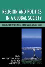 Religion and Politics in a Global Society - Comparative Perspectives from the Portuguese-Speaking World ebook by Paul Christopher Manuel,Alynna Lyon,Clyde Wilcox,Pierre Anouilh,Susana Goulart Costa,Eric Morier-Genoud,Christine A. Gustafson,Bindu Malieckal,Didier Peclard,José Damião Rodrigues,Matthew Schmaltz,José Pedro Zúquete