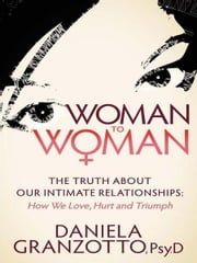 Woman to Woman - The Truth About Our Intimate Relationships: How We Love, Hurt and Triumph ebook by Daniela Granzotto, Psy.D.