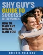 Shy Guy's Guide to Success With Women ebook by Michael Williams