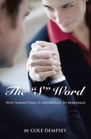 "The ""S"" Word - Why Submitting Is Important in Marriage ebook by Cole Dempsey"