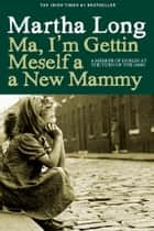Ma, I'm Gettin Meself a New Mammy - A Memoir of Dublin at the Turn of the 1960s ebook by Martha Long