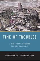Time of Troubles - A New Economic Framework for Early Christianity ebook by Roland Boer, Christina Petterson