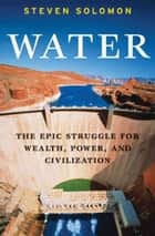 Water - The Epic Struggle for Wealth, Power, and Civilization ebook by Steven Solomon