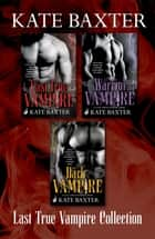The Last True Vampire Collection: The Last True Vampire, The Warrior Vampire, The Dark Vampire ebook by Kate Baxter