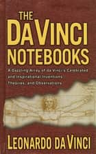 The Da Vinci Notebooks - A Dazzling Array of da Vinci's Celebrated and Inspirational Inventions, Theories, and Observations ebook by Emma Dickens