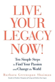 Live Your Legacy Now!: Ten Simple Steps to Find Your Passion and Change the World ebook by Shaiman, Barbara Greenspan