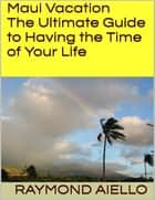 Maui Vacation: The Ultimate Guide to Having the Time of Your Life ebook by Raymond Aiello