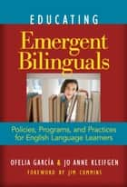Educating Emergent Bilinguals ebook by Ofelia Garcia,Jo Anne Kleifgen