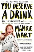 You Deserve a Drink - Boozy Misadventures and Tales of Debauchery ebook by Mamrie Hart