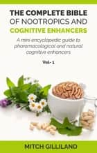 The Complete Bible of Nootropics and Cognitive Enhancers - A mini encyclopedic guide to pharamcological and natural cognitive enhancers ebook by Mitchell Gilliland