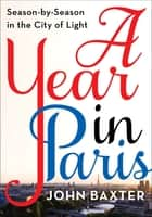 A Year in Paris - Season by Season in the City of Light ebook by John Baxter