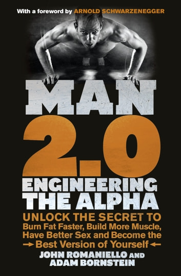 Man 2.0: Engineering the Alpha - Unlock the Secret to Burn Fat Faster, Build More Muscle, Have Better Sex and Become the Best Version of Yourself ebook by Adam Bornstein,John Romaniello