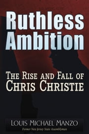 Ruthless Ambition - The Rise and Fall of Chris Christie ebook by Louis Michael Manzo