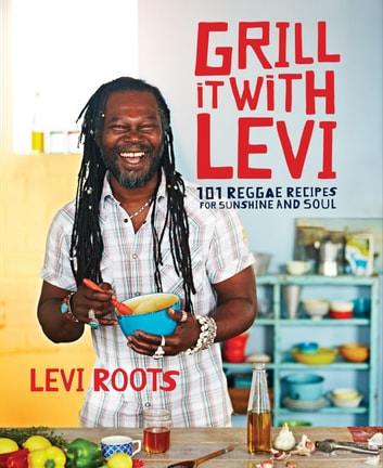 Grill it with Levi - 101 Reggae Recipes for Sunshine and Soul ebook by Levi Roots