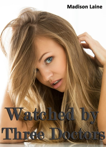 Watched by Three Doctors (Medical Exam Erotica) ebook by Madison Laine