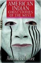 American Indian Ghost Stories of the West ebook by Antonio Garcez