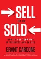 Sell or Be Sold: How to Get Your Way in Business and in Life ebook by Grant Cardone