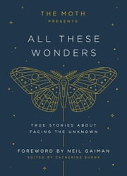 The Moth Presents All These Wonders - True Stories About Facing the Unknown ebook by Catherine Burns, Neil Gaiman