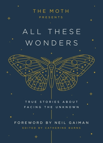 The Moth Presents All These Wonders - True Stories About Facing the Unknown ebook by Catherine Burns