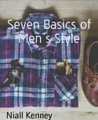 Seven Basics of Men´s Style ebook by Niall Kenney