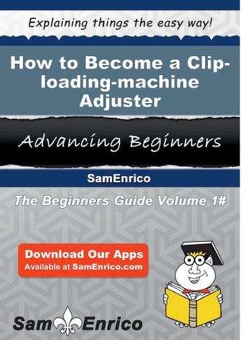 How to Become a Clip-loading-machine Adjuster - How to Become a Clip-loading-machine Adjuster ebook by Harley Yoder