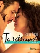 Te Retrouver ebook by Louise LUCAS