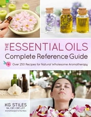 The Essential Oils Complete Reference Guide - Over 250 Recipes for Natural Wholesome Aromatherapy ebook by Kobo.Web.Store.Products.Fields.ContributorFieldViewModel