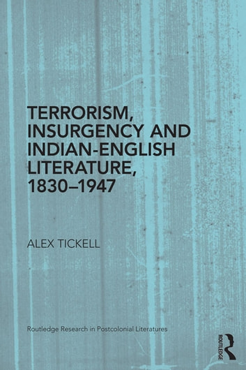 Terrorism, Insurgency and Indian-English Literature, 1830-1947 ebook by Alex Tickell