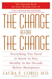 The Change Before the Change - Everything You Need to Know to Stay Healthy in the Decade Before Menopause ebook by Laura Corio