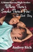 Where There's Smoke There's Fire: A Short Story - A Stonehaven High Series ebook by Audrey Rich