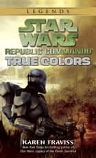 True Colors: Star Wars Legends (Republic Commando) ebook by Karen Traviss