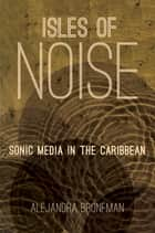 Isles of Noise - Sonic Media in the Caribbean ebook by Alejandra Bronfman