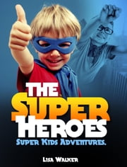 The Superheroes-Super-kids Adventures Vol.1: A Short stories Compilation of the adventures of Super kids acting the superheroes… - SuperKids Adventures, #1 ebook by Lisa Walker