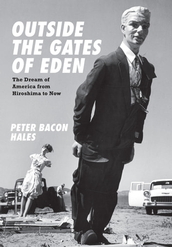 Outside the Gates of Eden - The Dream of America from Hiroshima to Now ebook by Peter Bacon Hales