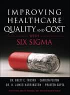 Improving Healthcare Quality and Cost with Six Sigma ebook by Carolyn Pexton,Jim Harrington,Brett Trusko,Praveen K. Gupta