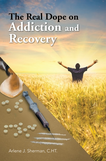 The Real Dope on Addiction and Recovery ebook by Arlene J. Sherman, C.HT.
