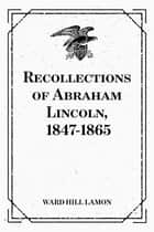 Recollections of Abraham Lincoln, 1847-1865 ebook by Ward Hill Lamon