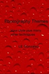 Photography Themes - Your Style Plus Many Other Techniques ebook by LE Gonzalez