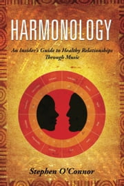 Harmonology - An Insider's Guide to Harmonious Relationships Through Music ebook by Stephen John O'Connor