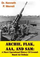 ARCHIE, FLAK, AAA, And SAM: A Short Operational History Of Ground-Based Air Defense [Illustrated Edition] ebook by Dr. Kenneth P. Werrell