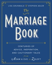 The Marriage Book - Centuries of Advice, Inspiration, and Cautionary Tales from Adam and Eve to Zoloft ebook by Lisa Grunwald,Stephen Adler