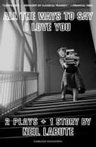 All The Ways to Say I Love You - Two Plays and One Short Story: Off-Broadway Edition ebook by